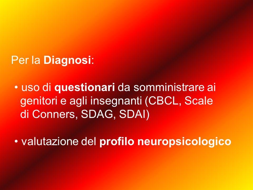 Per la Diagnosi: uso di questionari da somministrare ai genitori e agli insegnanti (CBCL, Scale di Conners, SDAG, SDAI) valutazione del profilo neuropsicologico