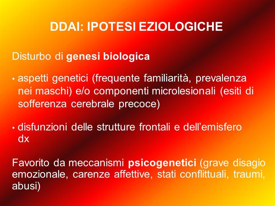 DDAI: IPOTESI EZIOLOGICHE Disturbo di genesi biologica aspetti genetici (frequente familiarità, prevalenza nei maschi) e/o componenti microlesionali (esiti di sofferenza cerebrale precoce) disfunzioni delle strutture frontali e dell'emisfero dx Favorito da meccanismi psicogenetici (grave disagio emozionale, carenze affettive, stati conflittuali, traumi, abusi)
