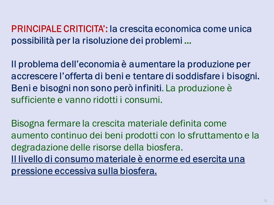 PRINCIPALE CRITICITA': la crescita economica come unica possibilità per la risoluzione dei problemi … Il problema dell'economia è aumentare la produzione per accrescere l'offerta di beni e tentare di soddisfare i bisogni.