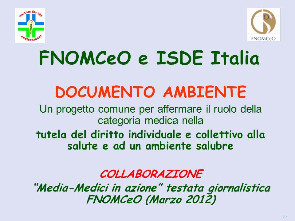 DOCUMENTO AMBIENTE Un progetto comune per affermare il ruolo della categoria medica nella tutela del diritto individuale e collettivo alla salute e ad un ambiente salubre COLLABORAZIONE Media-Medici in azione testata giornalistica FNOMCeO (Marzo 2012) 39 FNOMCeO e ISDE Italia