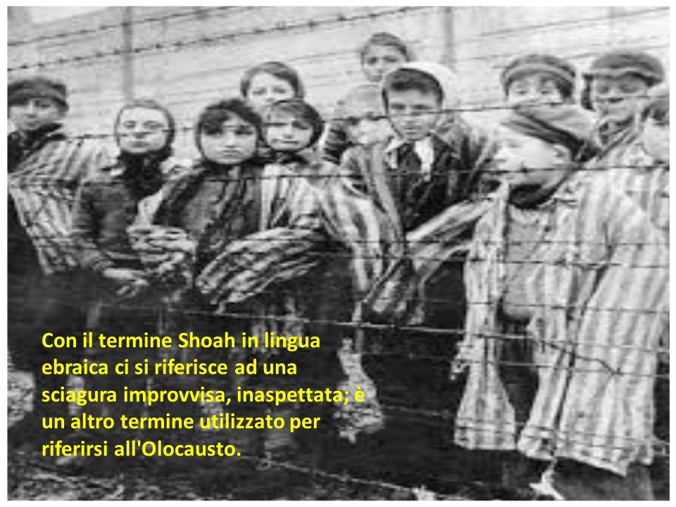 Con il termine Shoah in lingua ebraica ci si riferisce ad una sciagura improvvisa, inaspettata; è un altro termine utilizzato per riferirsi all'Olocau