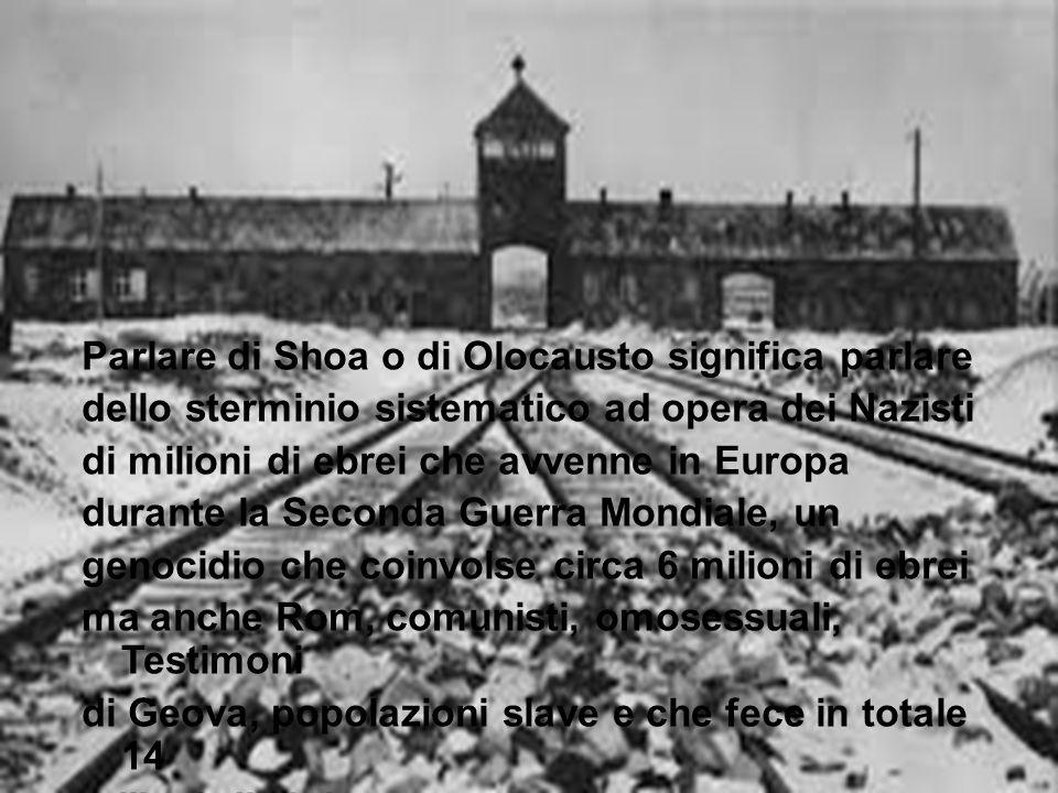 Parlare di Shoa o di Olocausto significa parlare dello sterminio sistematico ad opera dei Nazisti di milioni di ebrei che avvenne in Europa durante la