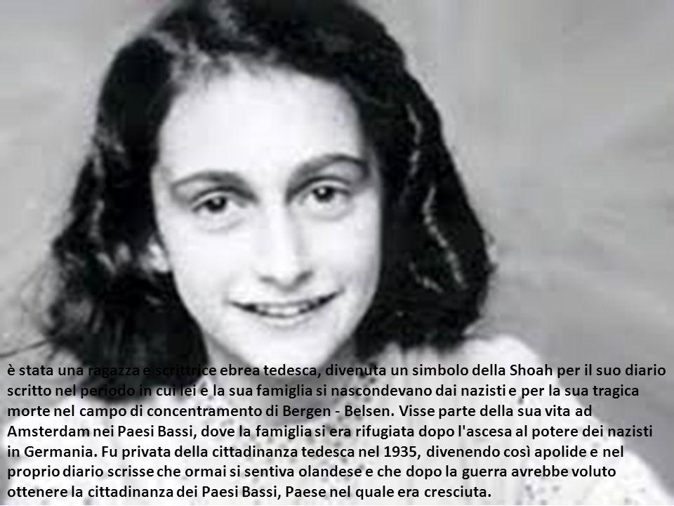 è stata una ragazza e scrittrice ebrea tedesca, divenuta un simbolo della Shoah per il suo diario scritto nel periodo in cui lei e la sua famiglia si nascondevano dai nazisti e per la sua tragica morte nel campo di concentramento di Bergen - Belsen.