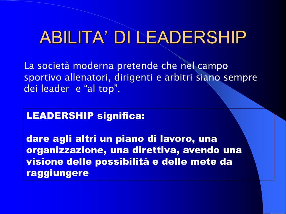 ABILITA' DI LEADERSHIP La società moderna pretende che nel campo sportivo allenatori, dirigenti e arbitri siano sempre dei leader e al top .