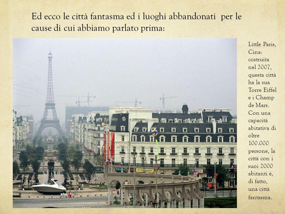 Ed ecco le città fantasma ed i luoghi abbandonati per le cause di cui abbiamo parlato prima: Little Paris, Cina: costruita nel 2007, questa città ha la sua Torre Eiffel e i Champ de Mars.