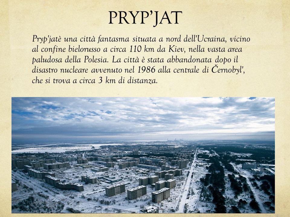 PRYP'JAT Pryp'jatè una città fantasma situata a nord dell'Ucraina, vicino al confine bielorusso a circa 110 km da Kiev, nella vasta area paludosa dell