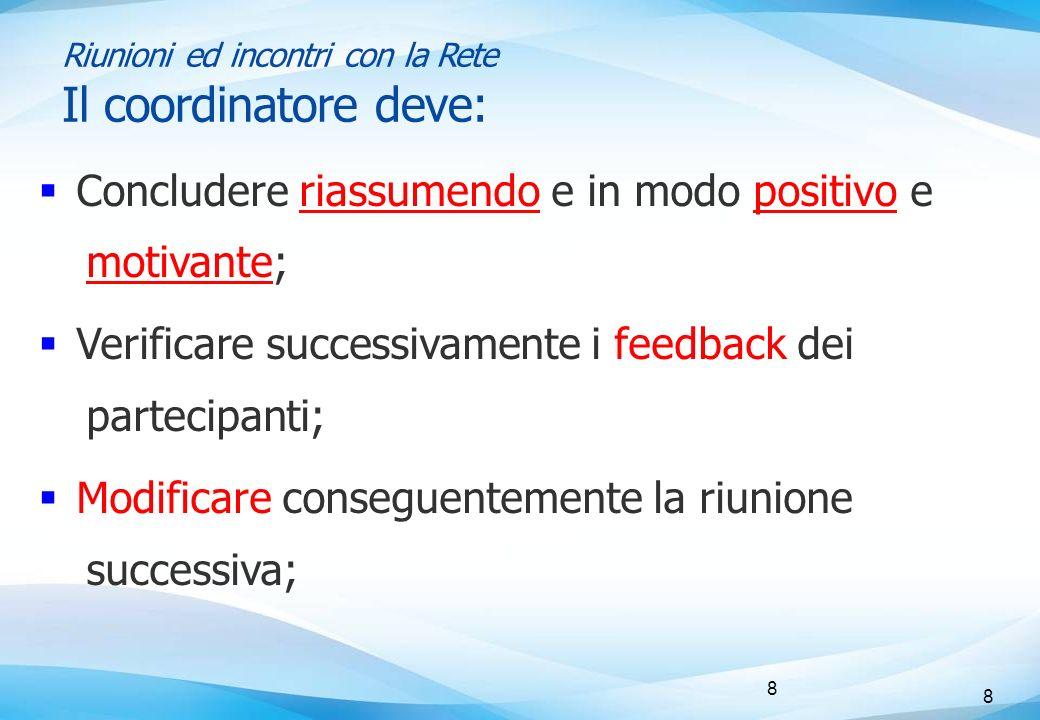 8 8 Riunioni ed incontri con la Rete Il coordinatore deve:  Concludere riassumendo e in modo positivo e motivante;  Verificare successivamente i feedback dei partecipanti;  Modificare conseguentemente la riunione successiva;