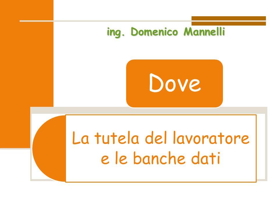 La tutela del lavoratore e le banche dati Dove ing. Domenico Mannelli
