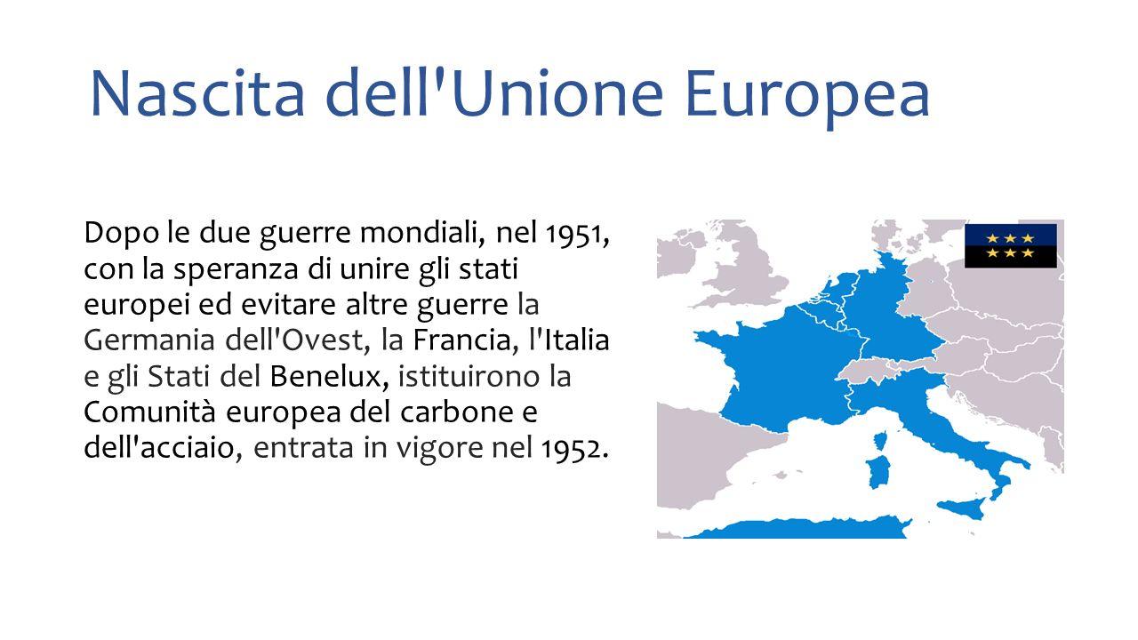 Nascita dell Unione Europea Dopo le due guerre mondiali, nel 1951, con la speranza di unire gli stati europei ed evitare altre guerre la Germania dell Ovest, la Francia, l Italia e gli Stati del Benelux, istituirono la Comunità europea del carbone e dell acciaio, entrata in vigore nel 1952.
