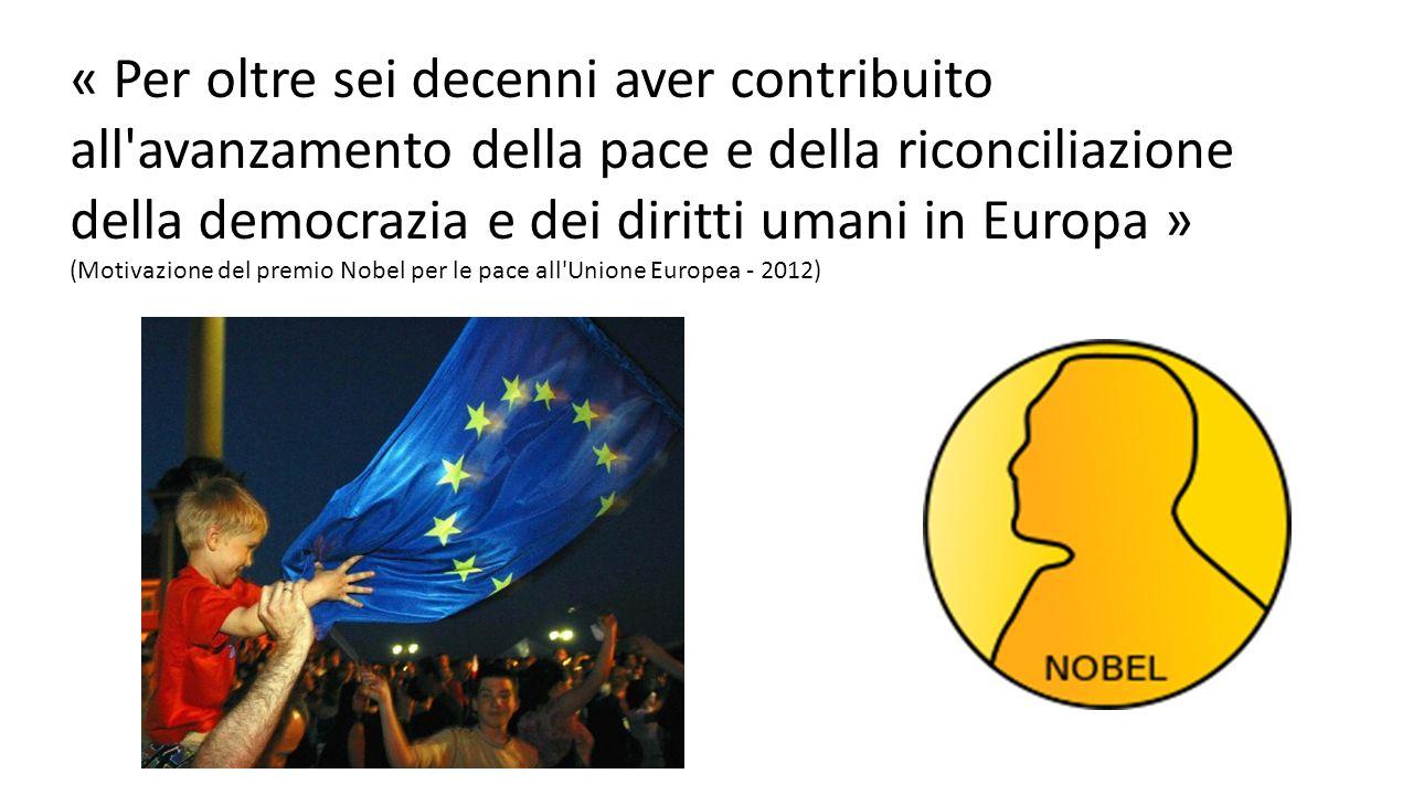 « Per oltre sei decenni aver contribuito all avanzamento della pace e della riconciliazione della democrazia e dei diritti umani in Europa » (Motivazione del premio Nobel per le pace all Unione Europea - 2012)