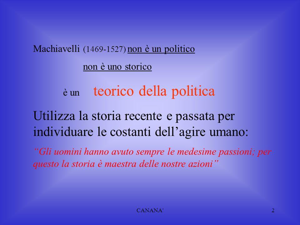 Machiavelli (1469-1527) non è un politico non è uno storico è un teorico della politica Utilizza la storia recente e passata per individuare le costanti dell'agire umano: Gli uomini hanno avuto sempre le medesime passioni; per questo la storia è maestra delle nostre azioni 2CANANA