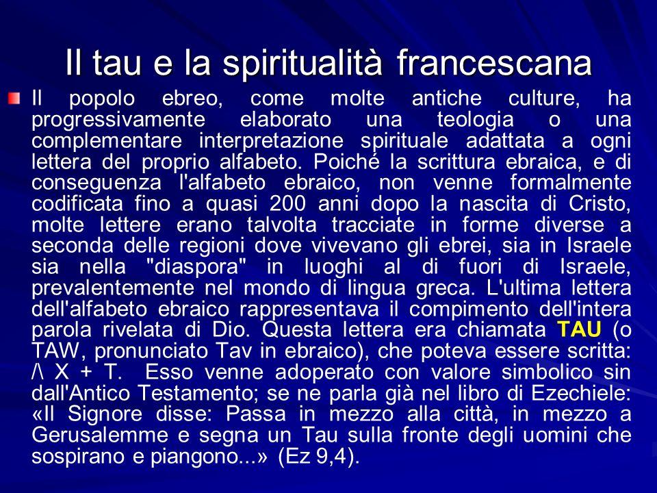 Il tau e la spiritualità francescana Il popolo ebreo, come molte antiche culture, ha progressivamente elaborato una teologia o una complementare interpretazione spirituale adattata a ogni lettera del proprio alfabeto.