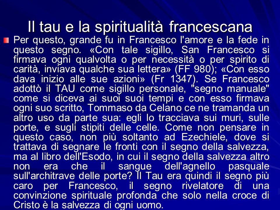 Il tau e la spiritualità francescana Per questo, grande fu in Francesco l amore e la fede in questo segno.