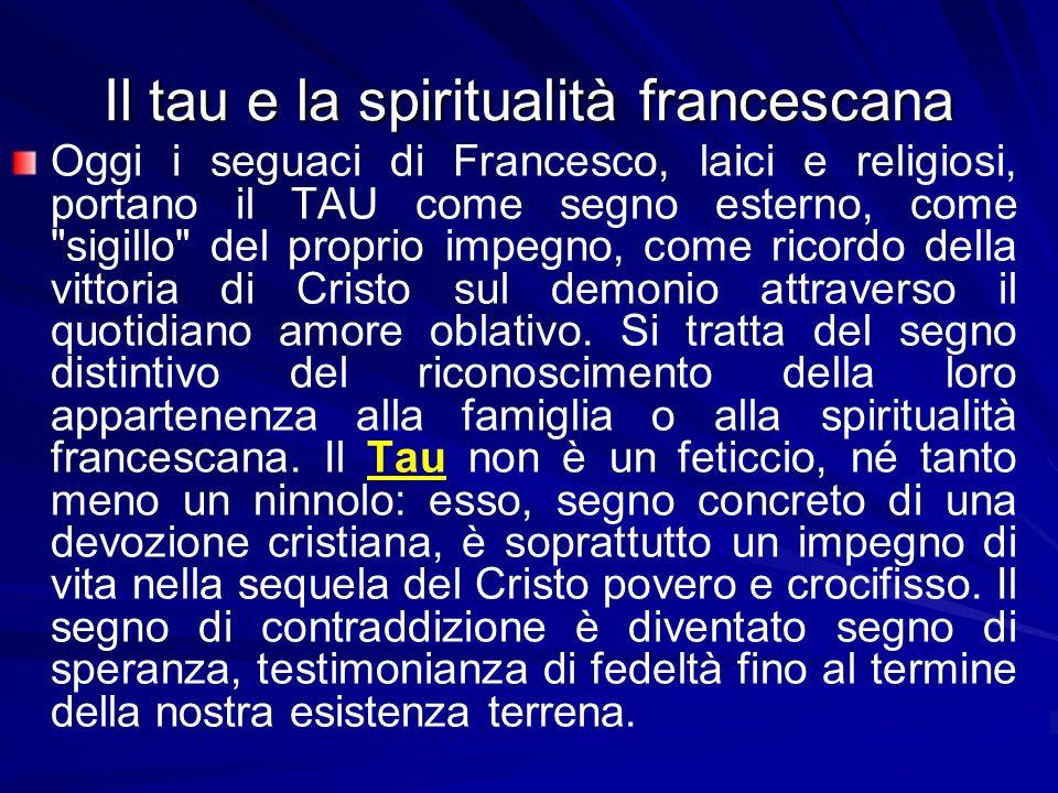 Il tau e la spiritualità francescana Oggi i seguaci di Francesco, laici e religiosi, portano il TAU come segno esterno, come sigillo del proprio impegno, come ricordo della vittoria di Cristo sul demonio attraverso il quotidiano amore oblativo.