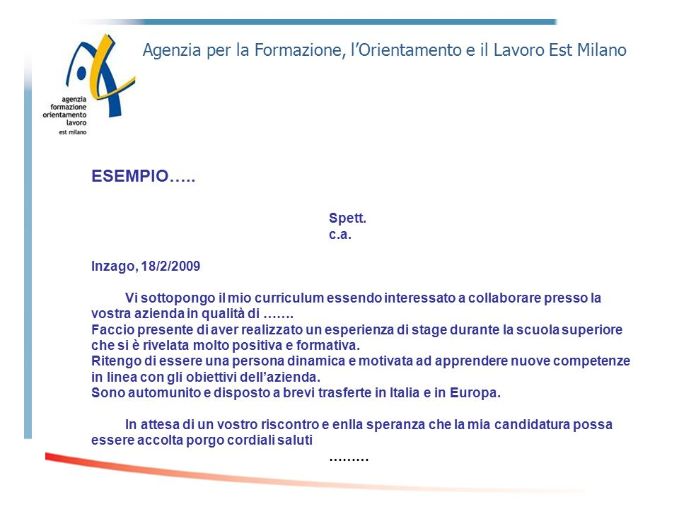 Agenzia per la Formazione, l'Orientamento e il Lavoro Est Milano ESEMPIO….. Spett. c.a. Inzago, 18/2/2009 Vi sottopongo il mio curriculum essendo inte