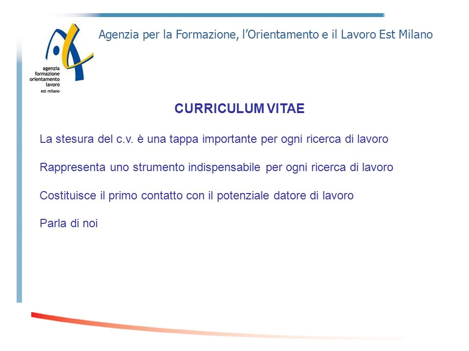 Agenzia per la Formazione, l'Orientamento e il Lavoro Est Milano CURRICULUM VITAE La stesura del c.v. è una tappa importante per ogni ricerca di lavor