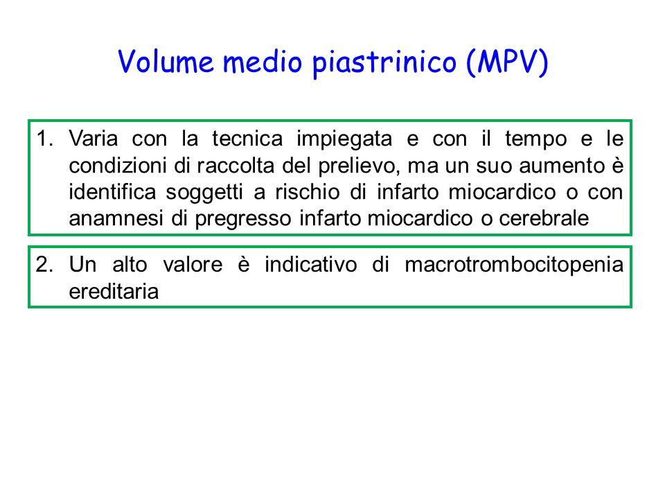 Volume medio piastrinico (MPV) 1.Varia con la tecnica impiegata e con il tempo e le condizioni di raccolta del prelievo, ma un suo aumento è identifica soggetti a rischio di infarto miocardico o con anamnesi di pregresso infarto miocardico o cerebrale 2.Un alto valore è indicativo di macrotrombocitopenia ereditaria