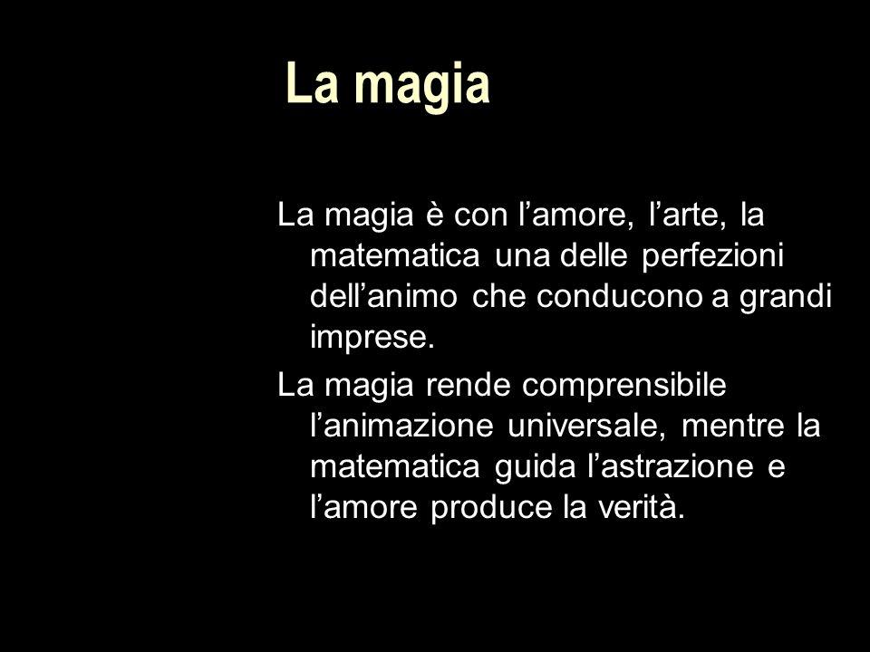 La magia La magia è con l'amore, l'arte, la matematica una delle perfezioni dell'animo che conducono a grandi imprese.