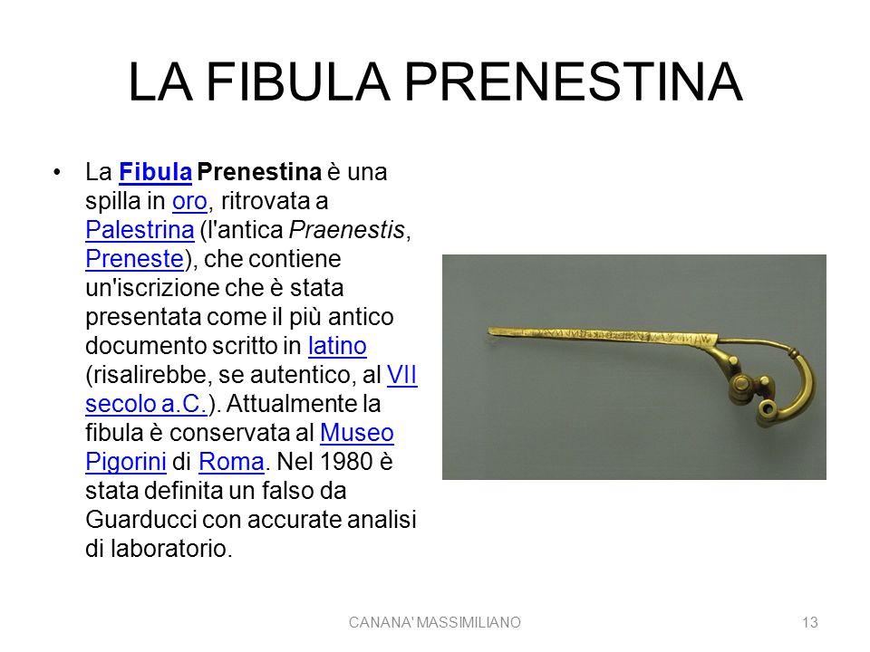 LA FIBULA PRENESTINA La Fibula Prenestina è una spilla in oro, ritrovata a Palestrina (l antica Praenestis, Preneste), che contiene un iscrizione che è stata presentata come il più antico documento scritto in latino (risalirebbe, se autentico, al VII secolo a.C.).