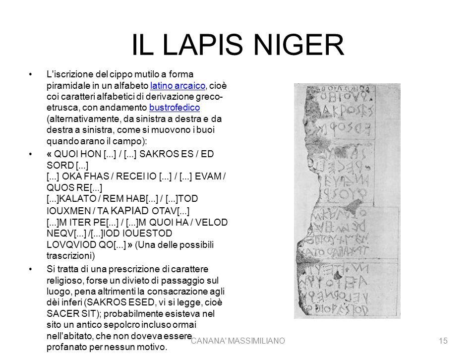 IL LAPIS NIGER L iscrizione del cippo mutilo a forma piramidale in un alfabeto latino arcaico, cioè coi caratteri alfabetici di derivazione greco- etrusca, con andamento bustrofedico (alternativamente, da sinistra a destra e da destra a sinistra, come si muovono i buoi quando arano il campo):latino arcaicobustrofedico « QUOI HON [...] / [...] SAKROS ES / ED SORD [...] [...] OKA FHAS / RECEI IO [...] / [...] EVAM / QUOS RE[...] [...]KALATO / REM HAB[...] / [...]TOD IOUXMEN / TA KAPIAD OTAV[...] [...]M ITER PE[...] / [...]M QUOI HA / VELOD NEQV[...] /[...]IOD IOUESTOD LOVQVIOD QO[...] » (Una delle possibili trascrizioni) Si tratta di una prescrizione di carattere religioso, forse un divieto di passaggio sul luogo, pena altrimenti la consacrazione agli dèi inferi (SAKROS ESED, vi si legge, cioè SACER SIT); probabilmente esisteva nel sito un antico sepolcro incluso ormai nell abitato, che non doveva essere profanato per nessun motivo.