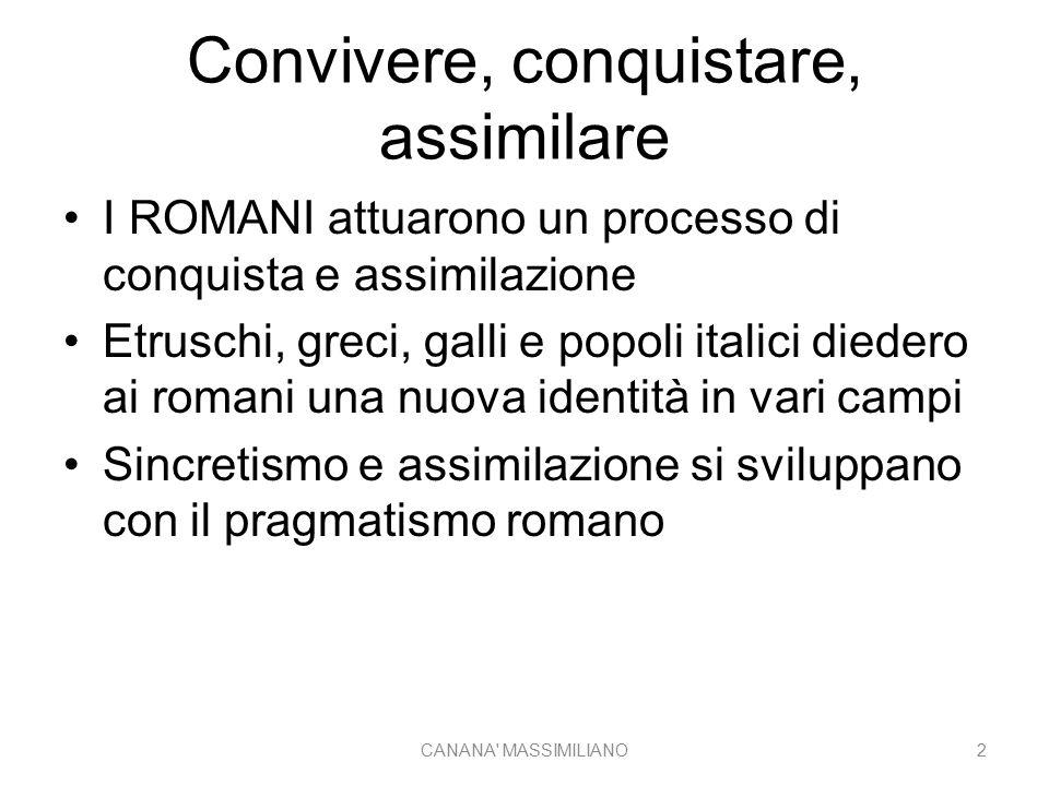 Convivere, conquistare, assimilare I ROMANI attuarono un processo di conquista e assimilazione Etruschi, greci, galli e popoli italici diedero ai romani una nuova identità in vari campi Sincretismo e assimilazione si sviluppano con il pragmatismo romano CANANA MASSIMILIANO2
