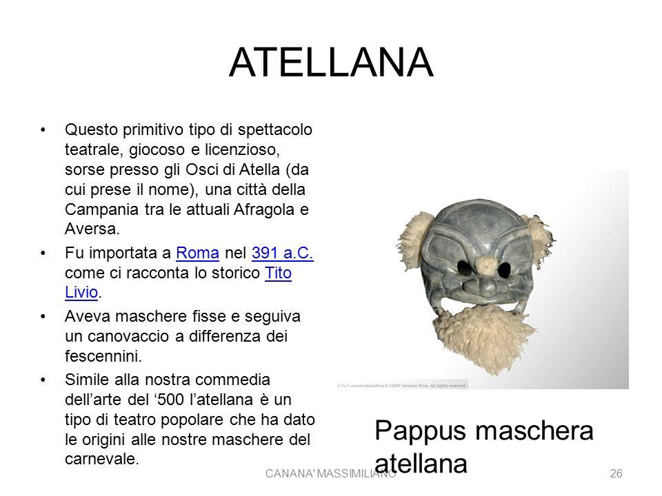 ATELLANA Questo primitivo tipo di spettacolo teatrale, giocoso e licenzioso, sorse presso gli Osci di Atella (da cui prese il nome), una città della Campania tra le attuali Afragola e Aversa.