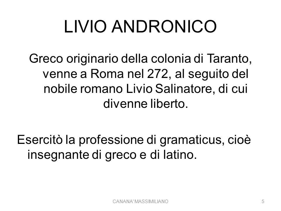 LIVIO ANDRONICO Varrone, Cicerone e Orazio sono concordi nell'indicarlo come il primo autore della letteratura latina Scrisse: -tragedie e commedie, di cui possediamo molto poco -Un Partenio (canto di fanciulle) in onore di Giunone (207) CANANA MASSIMILIANO6