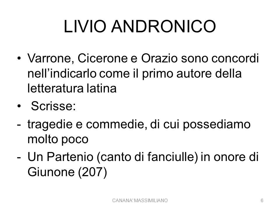 LIVIO ANDRONICO Varrone, Cicerone e Orazio sono concordi nell'indicarlo come il primo autore della letteratura latina Scrisse: -tragedie e commedie, d