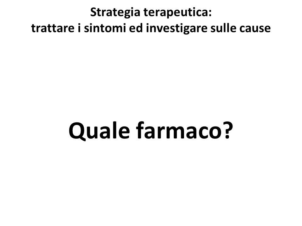 Strategia terapeutica: trattare i sintomi ed investigare sulle cause Quale farmaco?