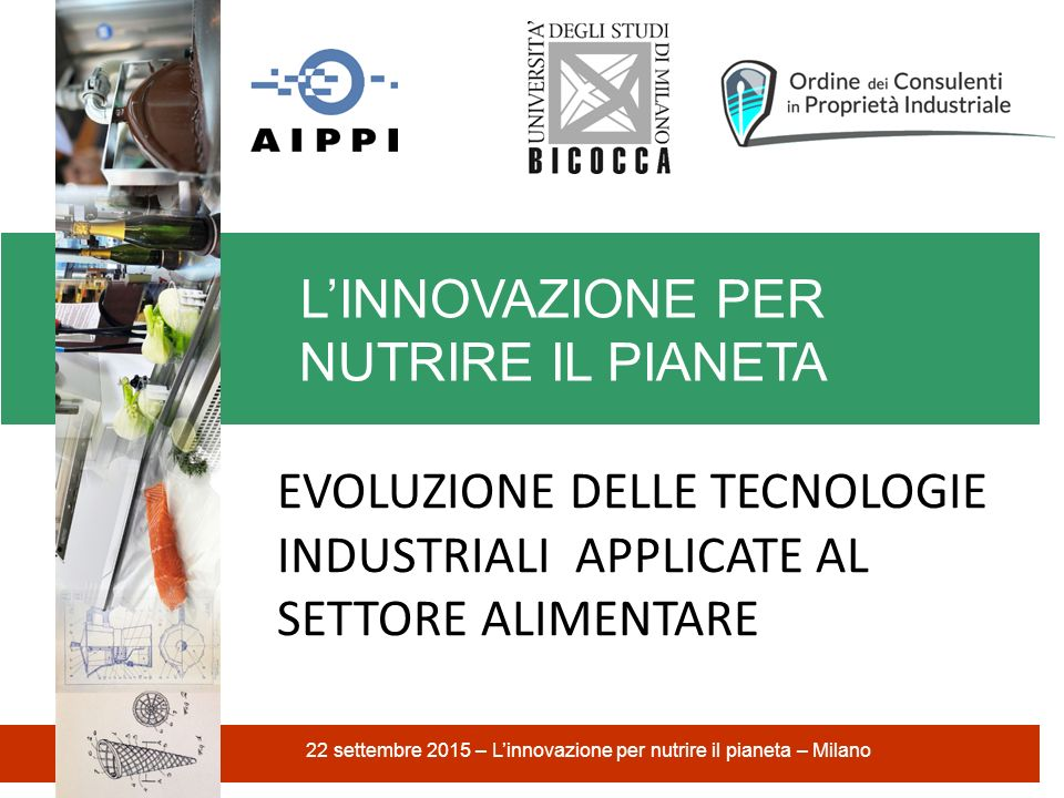 L'INNOVAZIONE PER NUTRIRE IL PIANETA 22 settembre 2015 – L'innovazione per nutrire il pianeta – Milano EVOLUZIONE DELLE TECNOLOGIE INDUSTRIALI APPLICATE AL SETTORE ALIMENTARE
