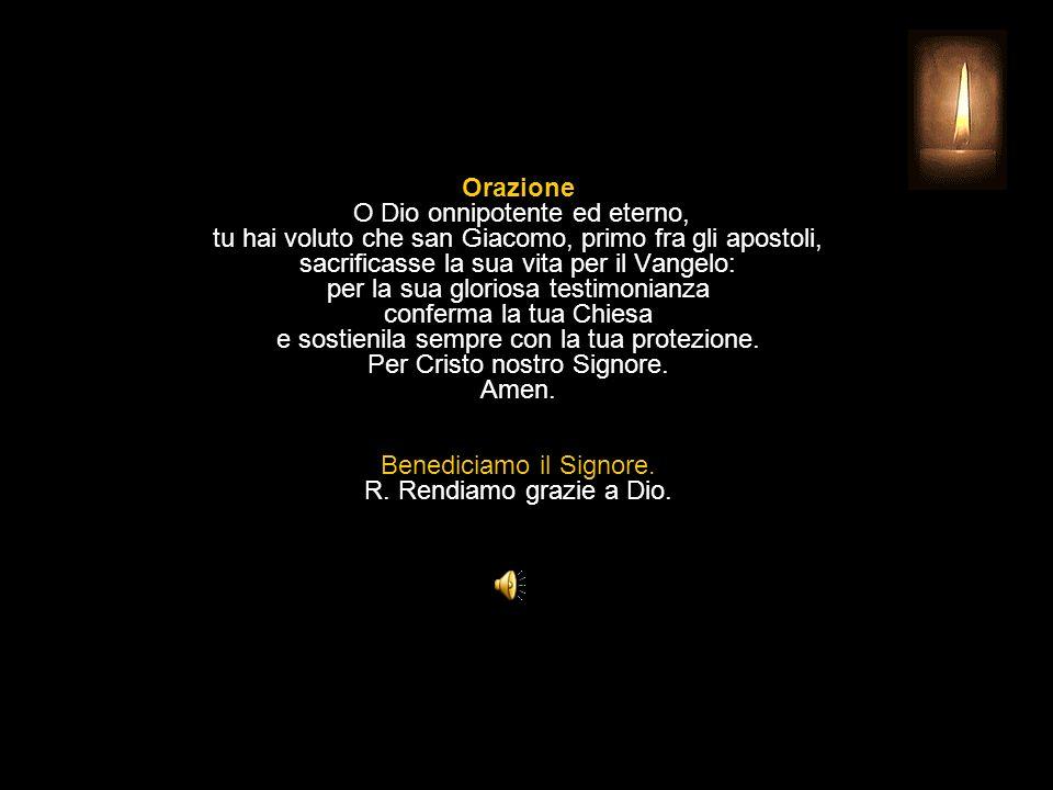 Orazione O Dio onnipotente ed eterno, tu hai voluto che san Giacomo, primo fra gli apostoli, sacrificasse la sua vita per il Vangelo: per la sua gloriosa testimonianza conferma la tua Chiesa e sostienila sempre con la tua protezione.