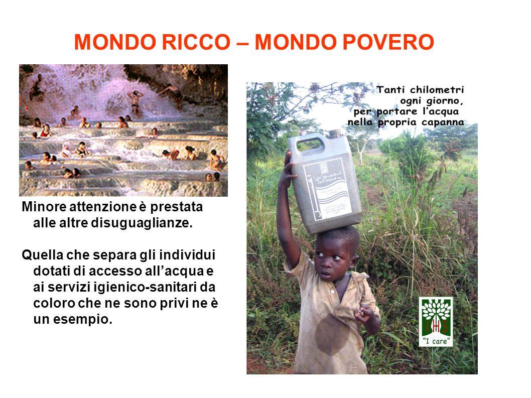 MONDO RICCO – MONDO POVERO Minore attenzione è prestata alle altre disuguaglianze. Quella che separa gli individui dotati di accesso all'acqua e ai se