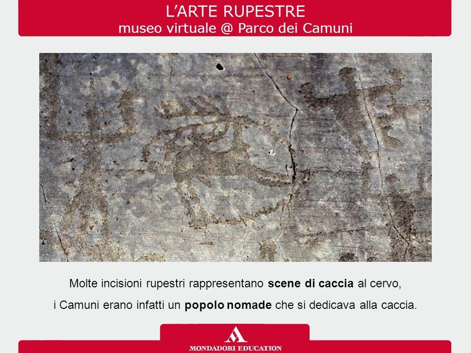 L'ARTE RUPESTRE museo virtuale @ Parco dei Camuni Molte incisioni rupestri rappresentano scene di caccia al cervo, i Camuni erano infatti un popolo nomade che si dedicava alla caccia.