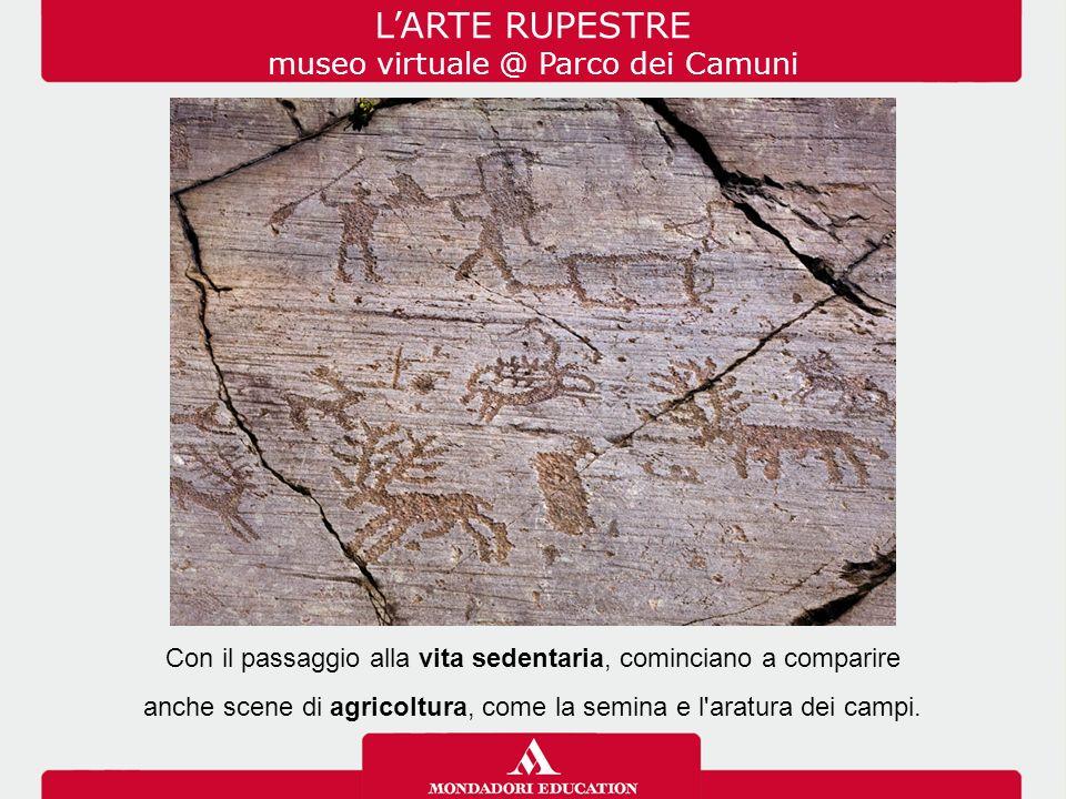 L'ARTE RUPESTRE museo virtuale @ Parco dei Camuni Con il passaggio alla vita sedentaria, cominciano a comparire anche scene di agricoltura, come la semina e l aratura dei campi.