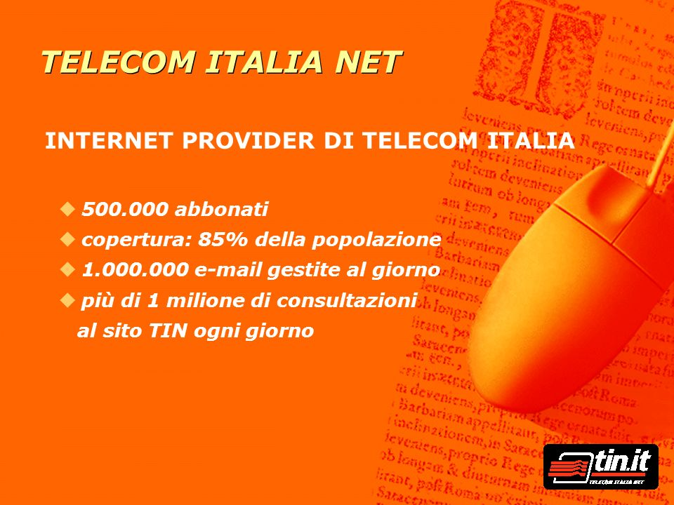 TELECOM ITALIA NET INTERNET PROVIDER DI TELECOM ITALIA u500.000 abbonati ucopertura: 85% della popolazione u1.000.000 e-mail gestite al giorno upiù di