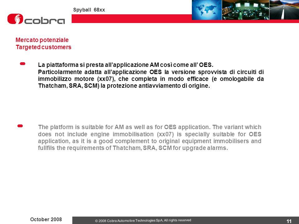 11 October 2008 Spyball 68xx © 2008 Cobra Automotive Technologies SpA, All rights reserved Mercato potenziale Targeted customers La piattaforma si presta all'applicazione AM così come all' OES.