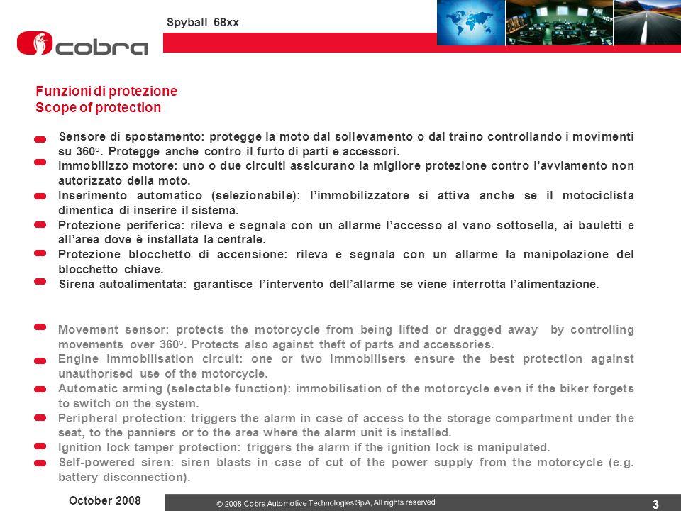 3 October 2008 Spyball 68xx © 2008 Cobra Automotive Technologies SpA, All rights reserved Funzioni di protezione Scope of protection Sensore di spostamento: protegge la moto dal sollevamento o dal traino controllando i movimenti su 360°.