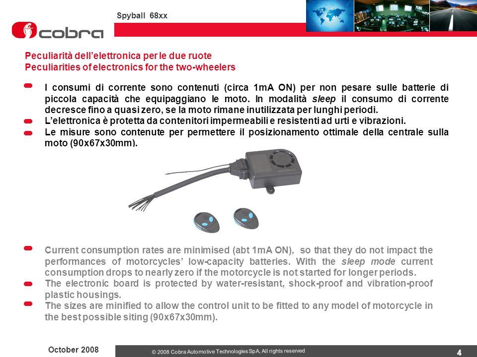 4 October 2008 Spyball 68xx © 2008 Cobra Automotive Technologies SpA, All rights reserved I consumi di corrente sono contenuti (circa 1mA ON) per non pesare sulle batterie di piccola capacità che equipaggiano le moto.