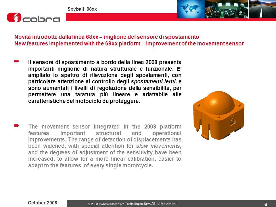6 October 2008 Spyball 68xx © 2008 Cobra Automotive Technologies SpA, All rights reserved Il sensore di spostamento a bordo della linea 2008 presenta importanti migliorie di natura strutturale e funzionale.