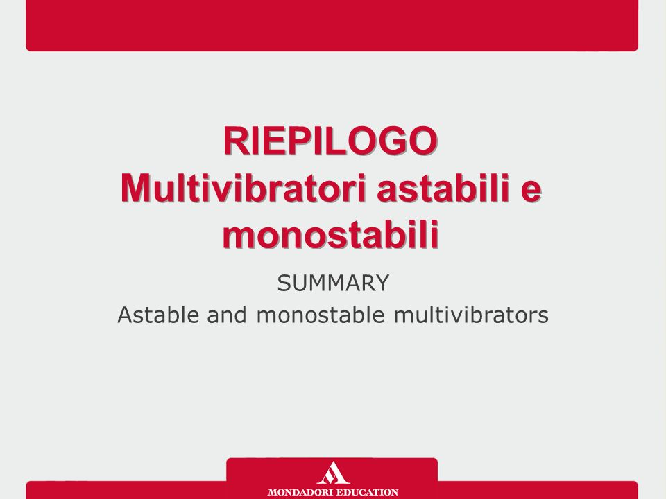 SUMMARY Astable and monostable multivibrators RIEPILOGO Multivibratori astabili e monostabili RIEPILOGO Multivibratori astabili e monostabili
