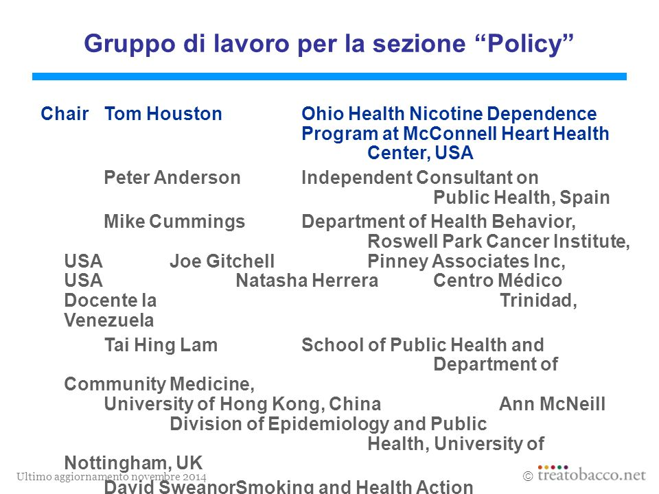 Ultimo aggiornamento novembre 2014  Gruppo di lavoro per la sezione Policy ChairTom Houston Ohio Health Nicotine Dependence Program at McConnell Heart Health Center, USA Peter AndersonIndependent Consultant on Public Health, Spain Mike CummingsDepartment of Health Behavior, Roswell Park Cancer Institute, USAJoe GitchellPinney Associates Inc, USANatasha HerreraCentro Médico Docente la Trinidad, Venezuela Tai Hing Lam School of Public Health and Department of Community Medicine, University of Hong Kong, ChinaAnn McNeill Division of Epidemiology and Public Health, University of Nottingham, UK David SweanorSmoking and Health Action Foundation, Canada
