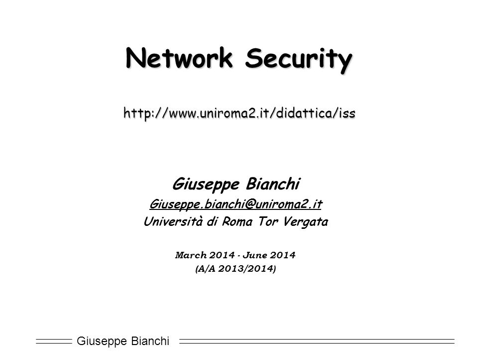 Giuseppe Bianchi Course goals  Understand basic crypto primitives  And learn how to use (and how to… mis-use!)  Understand Internet Security protocols  Extra  modern tools and their exploitation