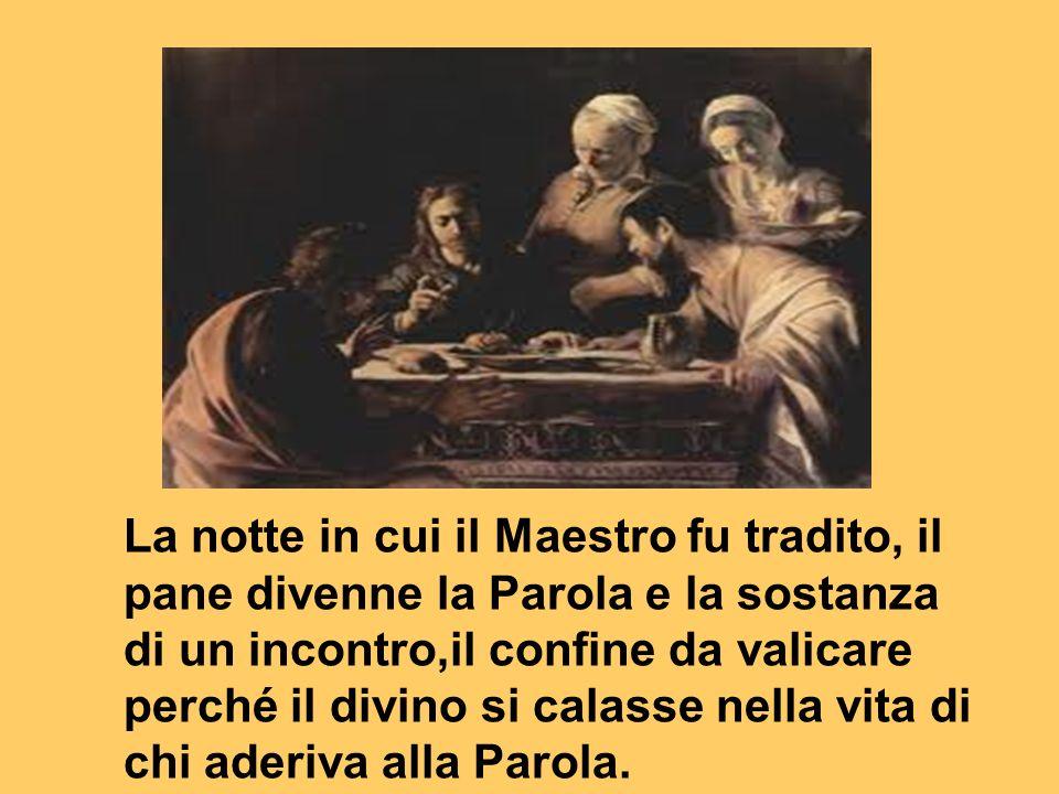 La notte in cui il Maestro fu tradito, il pane divenne la Parola e la sostanza di un incontro,il confine da valicare perché il divino si calasse nella vita di chi aderiva alla Parola.