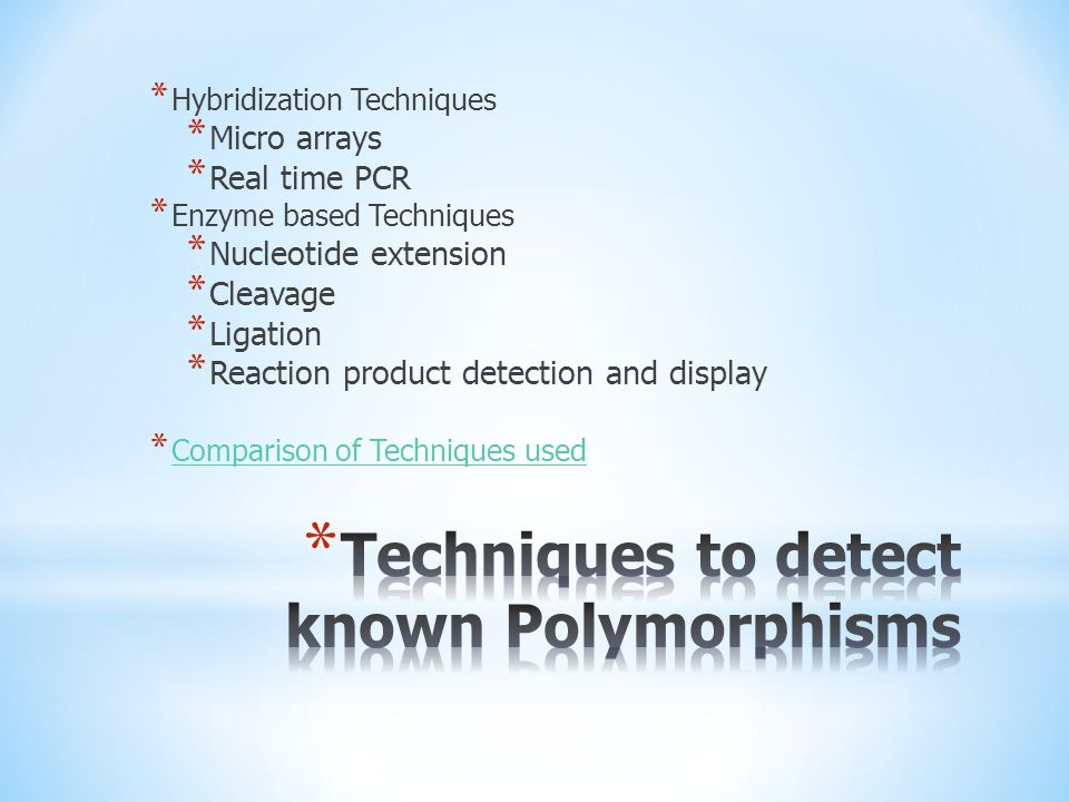 * Hybridization Techniques * Micro arrays * Real time PCR * Enzyme based Techniques * Nucleotide extension * Cleavage * Ligation * Reaction product detection and display * Comparison of Techniques used Comparison of Techniques used