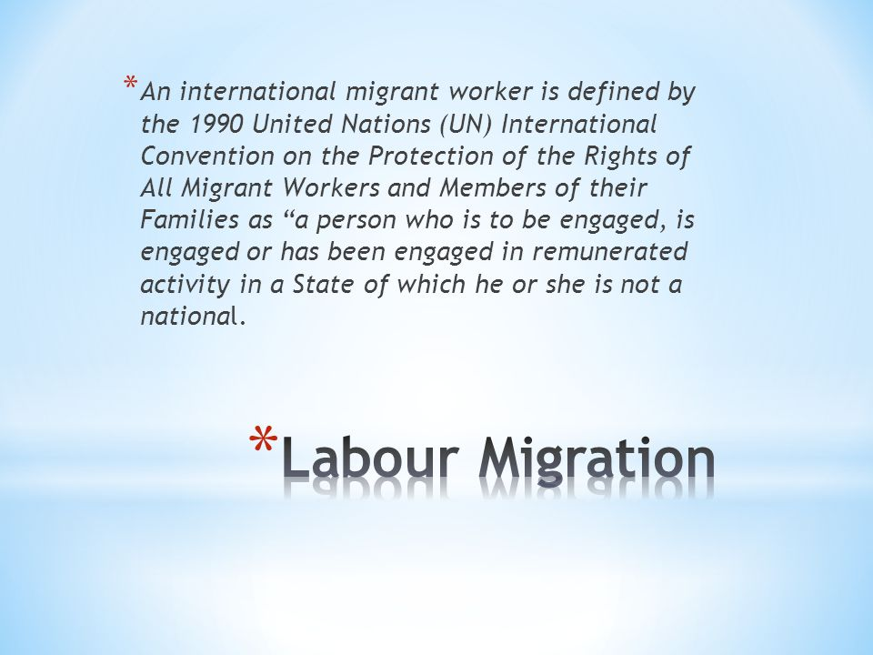 * Temporary labour migrants (also known as guest workers or overseas contract workers): People who migrate for a limited period of time in order to take up employment and send money home.