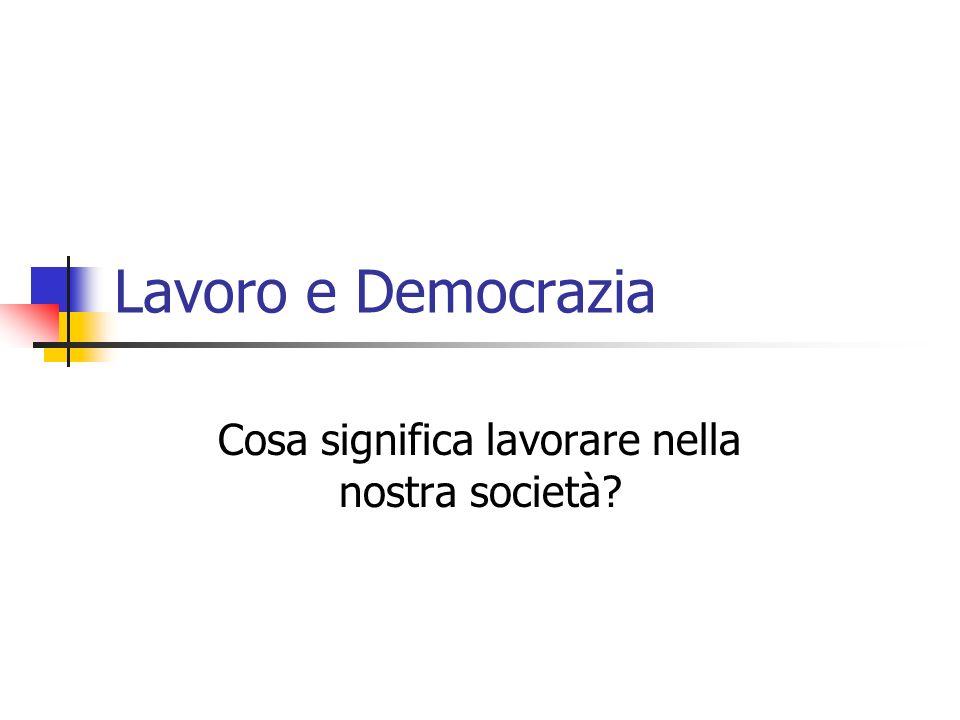 Lavoro e Democrazia Cosa significa lavorare nella nostra società