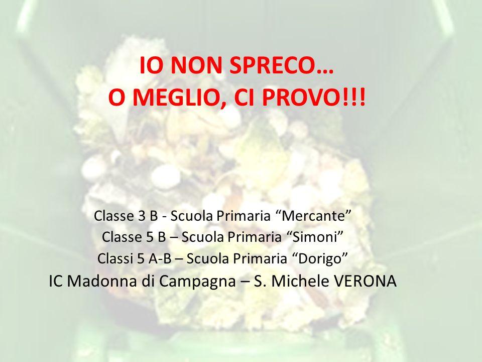 """IO NON SPRECO… O MEGLIO, CI PROVO!!! Classe 3 B - Scuola Primaria """"Mercante"""" Classe 5 B – Scuola Primaria """"Simoni"""" Classi 5 A-B – Scuola Primaria """"Dor"""