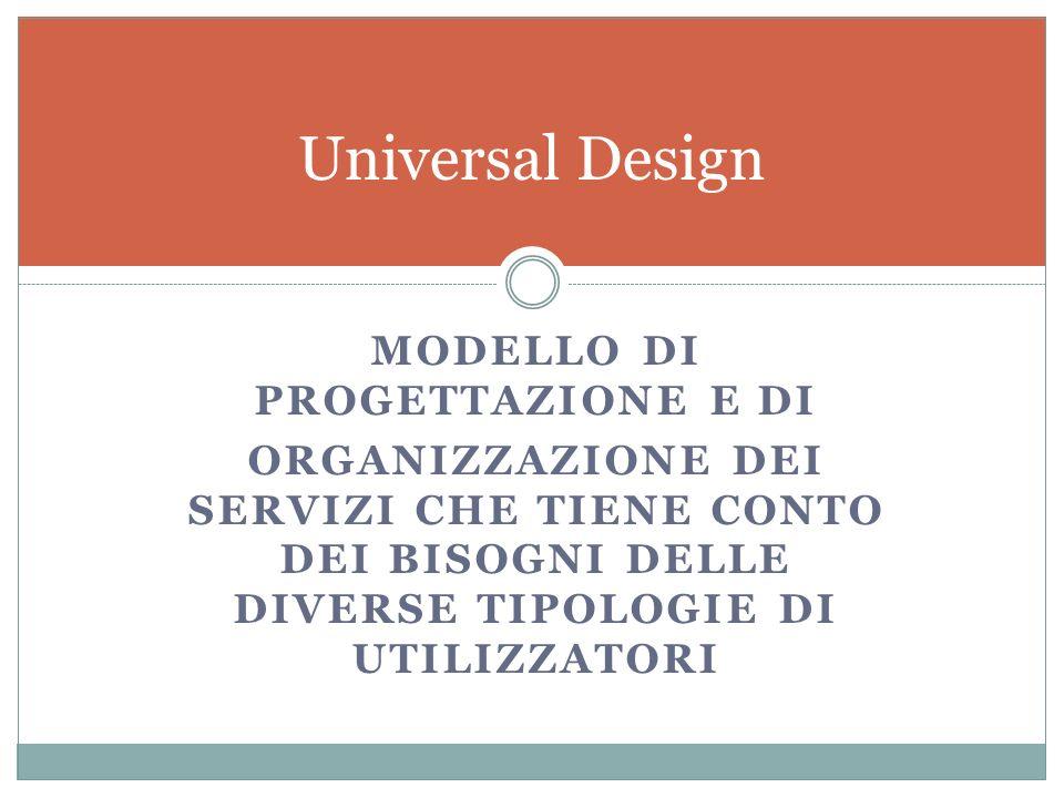 MODELLO DI PROGETTAZIONE E DI ORGANIZZAZIONE DEI SERVIZI CHE TIENE CONTO DEI BISOGNI DELLE DIVERSE TIPOLOGIE DI UTILIZZATORI Universal Design