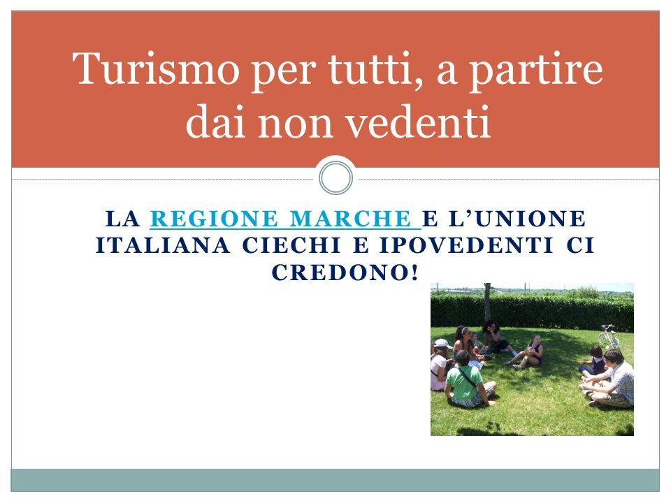 LA REGIONE MARCHE E L'UNIONE ITALIANA CIECHI E IPOVEDENTI CI CREDONO!REGIONE MARCHE Turismo per tutti, a partire dai non vedenti