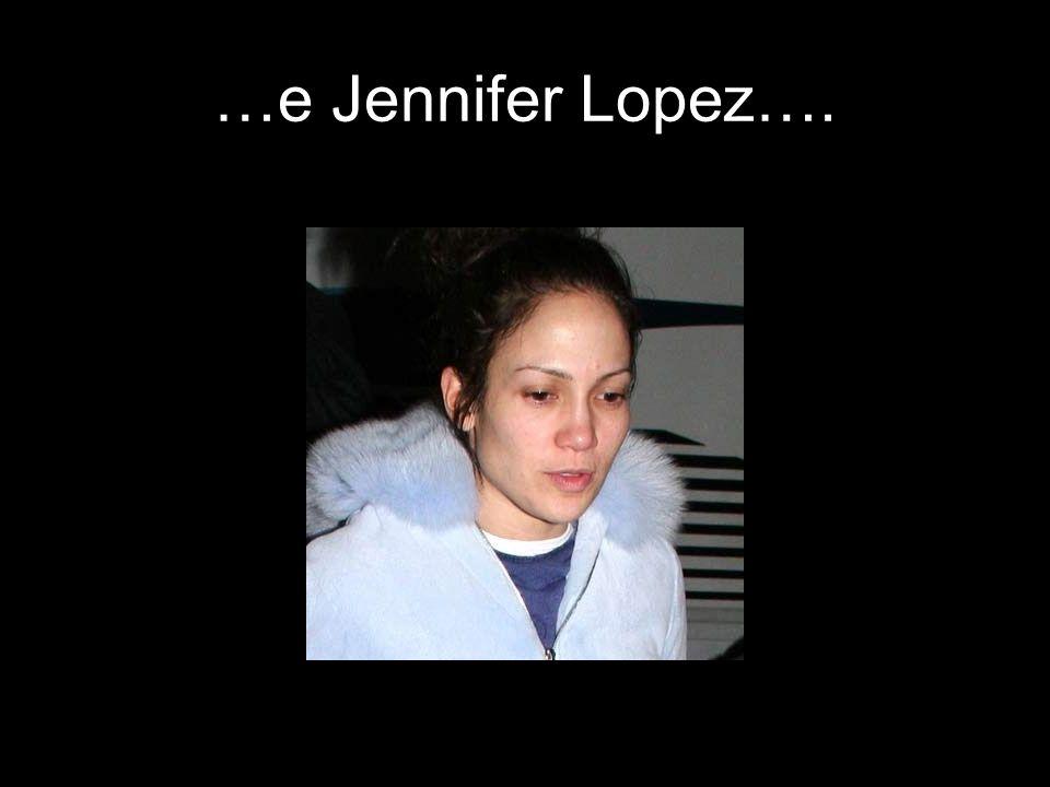 …e Jennifer Lopez….